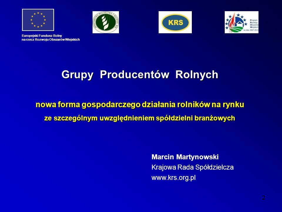 2 Marcin Martynowski Krajowa Rada Spółdzielcza www.krs.org.pl Europejski Fundusz Rolny na rzecz Rozwoju Obszarów Wiejskich Grupy Producentów Rolnych nowa forma gospodarczego działania rolników na rynku ze szczególnym uwzględnieniem spółdzielni branżowych