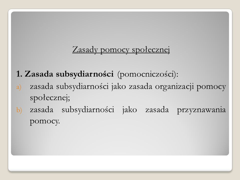 Zasady pomocy społecznej 1. Zasada subsydiarności (pomocniczości): a) zasada subsydiarności jako zasada organizacji pomocy społecznej; b) zasada subsy