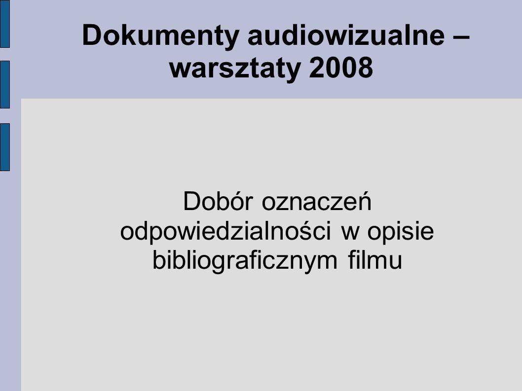 Dokumenty audiowizualne – warsztaty 2008 Dobór oznaczeń odpowiedzialności w opisie bibliograficznym filmu