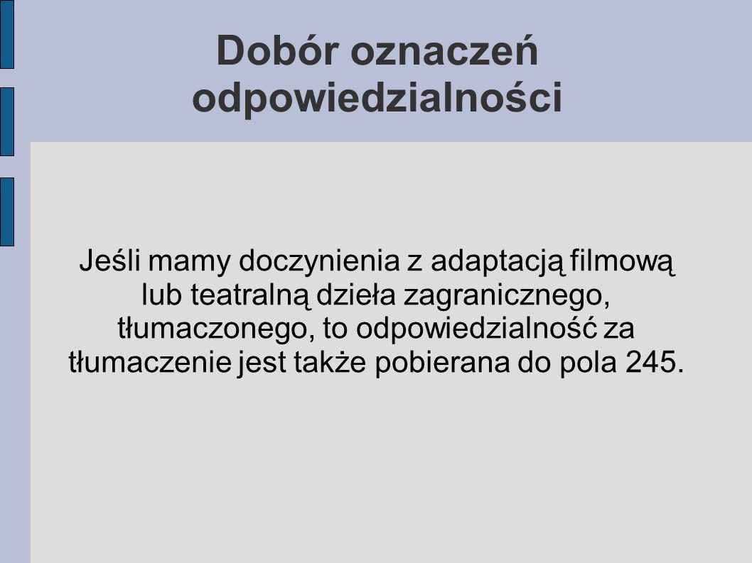 Jeśli mamy doczynienia z adaptacją filmową lub teatralną dzieła zagranicznego, tłumaczonego, to odpowiedzialność za tłumaczenie jest także pobierana do pola 245.