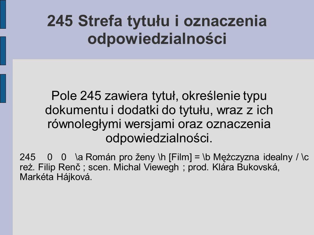 245 Strefa tytułu i oznaczenia odpowiedzialności Pole 245 zawiera tytuł, określenie typu dokumentu i dodatki do tytułu, wraz z ich równoległymi wersjami oraz oznaczenia odpowiedzialności.