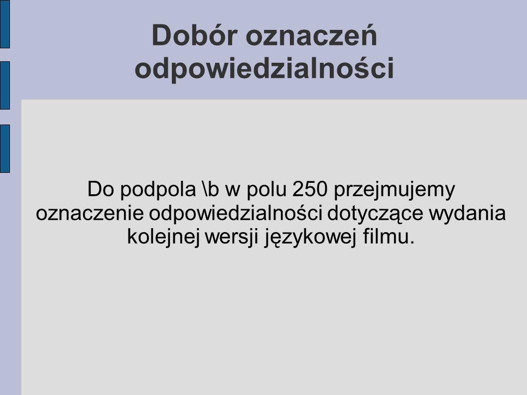 Do podpola \b w polu 250 przejmujemy oznaczenie odpowiedzialności dotyczące wydania kolejnej wersji językowej filmu.