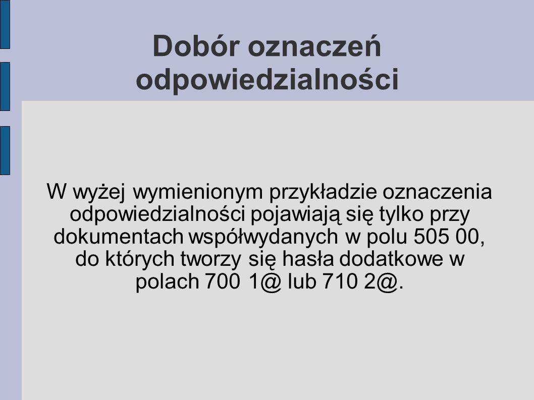 W wyżej wymienionym przykładzie oznaczenia odpowiedzialności pojawiają się tylko przy dokumentach współwydanych w polu 505 00, do których tworzy się hasła dodatkowe w polach 7001@ lub 710 2@.