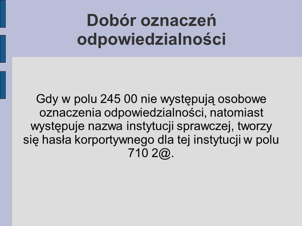 Gdy w polu 245 00 nie występują osobowe oznaczenia odpowiedzialności, natomiast występuje nazwa instytucji sprawczej, tworzy się hasła korportywnego dla tej instytucji w polu 710 2@.