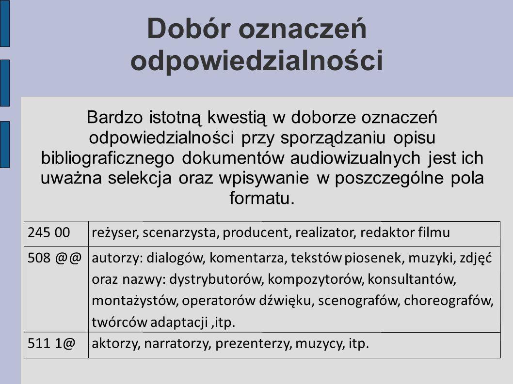Bardzo istotną kwestią w doborze oznaczeń odpowiedzialności przy sporządzaniu opisu bibliograficznego dokumentów audiowizualnych jest ich uważna selekcja oraz wpisywanie w poszczególne pola formatu.