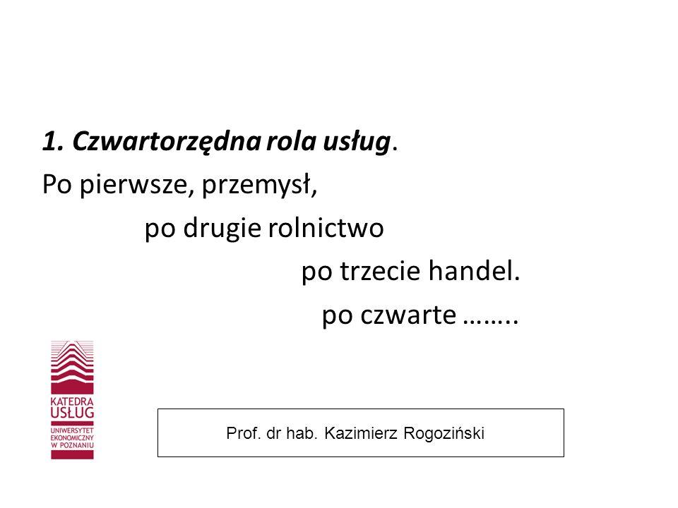 1. Czwartorzędna rola usług. Po pierwsze, przemysł, po drugie rolnictwo po trzecie handel. po czwarte …….. Prof. dr hab. Kazimierz Rogoziński