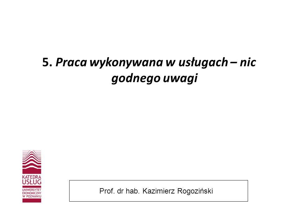5. Praca wykonywana w usługach – nic godnego uwagi Prof. dr hab. Kazimierz Rogoziński