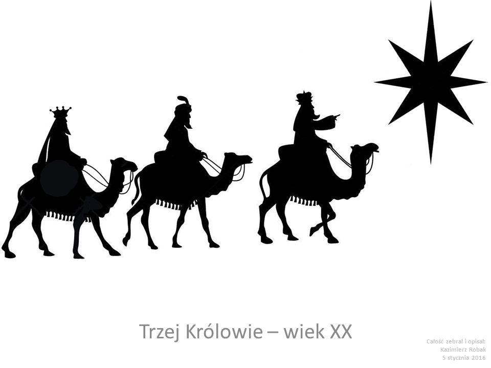 Trzej Królowie – wiek XX Całość zebrał i opisał: Kazimierz Robak 5 stycznia 2016