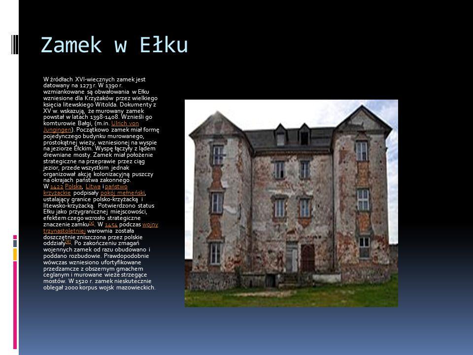 Zamek w Ełku W źródłach XVI-wiecznych zamek jest datowany na 1273 r. W 1390 r. wzmiankowane są obwałowania w Ełku wzniesione dla Krzyżaków przez wielk