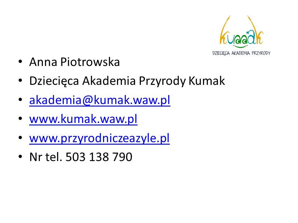 Anna Piotrowska Dziecięca Akademia Przyrody Kumak akademia@kumak.waw.pl www.kumak.waw.pl www.przyrodniczeazyle.pl Nr tel. 503 138 790