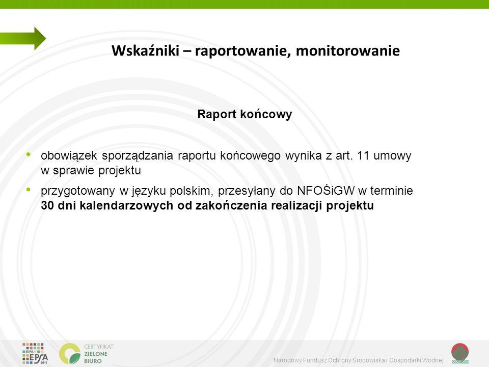 Narodowy Fundusz Ochrony Środowiska i Gospodarki Wodnej Wskaźniki – raportowanie, monitorowanie Raport końcowy obowiązek sporządzania raportu końcowego wynika z art.