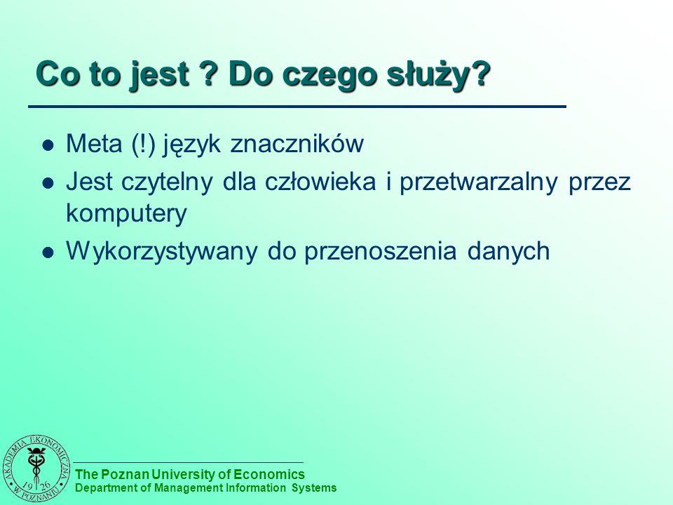 The Poznan University of Economics Department of Management Information Systems Co to jest ? Do czego służy? Meta (!) język znaczników Jest czytelny d
