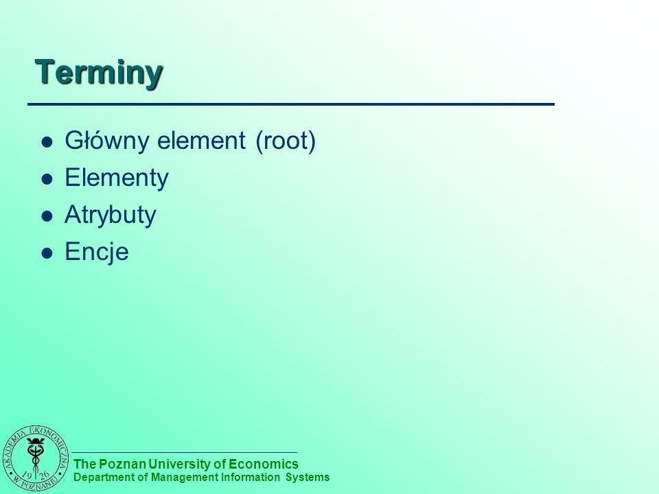 The Poznan University of Economics Department of Management Information Systems Terminy Główny element (root) Elementy Atrybuty Encje