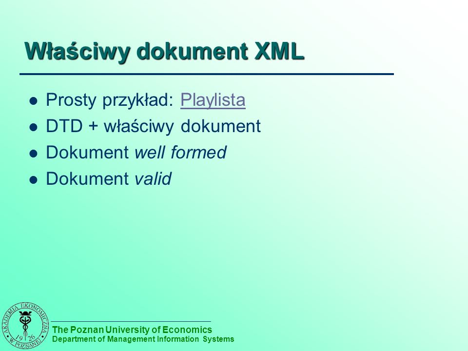 The Poznan University of Economics Department of Management Information Systems Właściwy dokument XML Prosty przykład: PlaylistaPlaylista DTD + właściwy dokument Dokument well formed Dokument valid