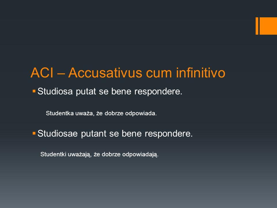 ACI – Accusativus cum infinitivo  Studiosa putat se bene respondere.