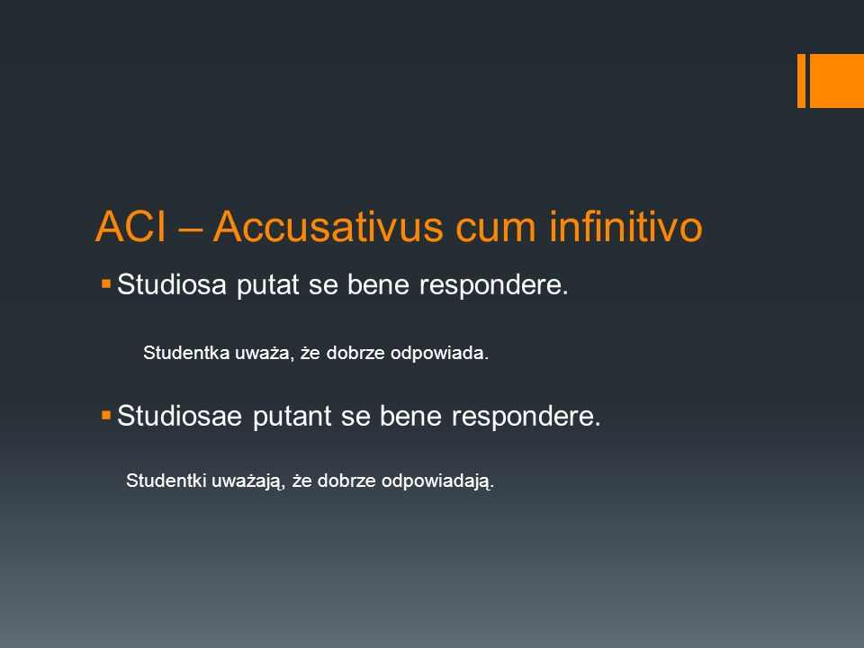 ACI – Accusativus cum infinitivo  Studiosa putat se bene respondere. Studentka uważa, że dobrze odpowiada.  Studiosae putant se bene respondere. Stu