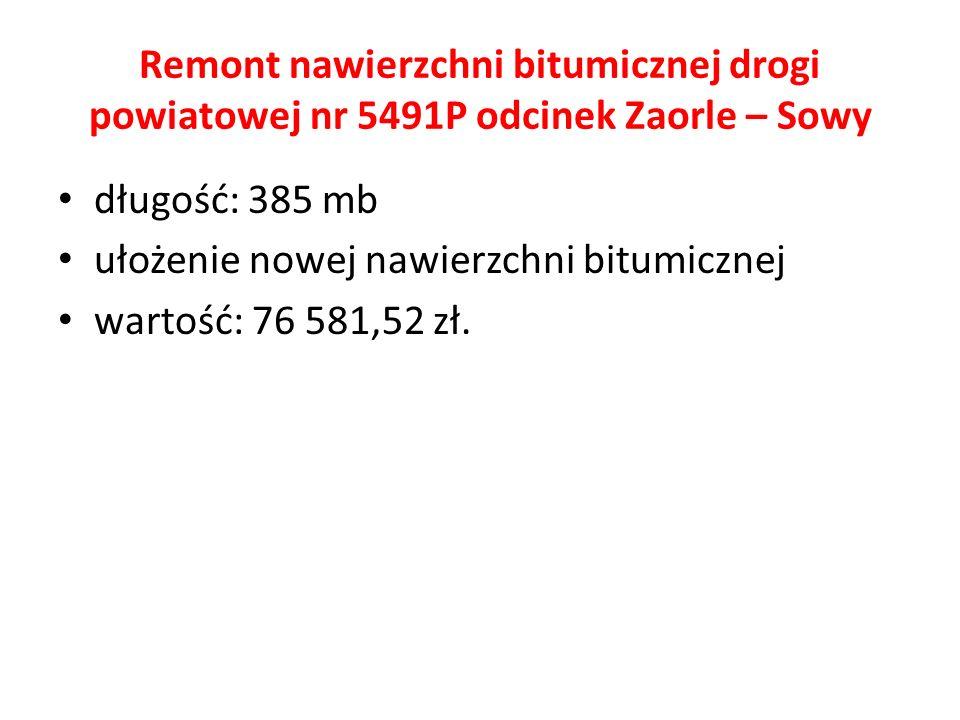 Remont nawierzchni bitumicznej drogi powiatowej nr 5491P odcinek Zaorle – Sowy długość: 385 mb ułożenie nowej nawierzchni bitumicznej wartość: 76 581,52 zł.
