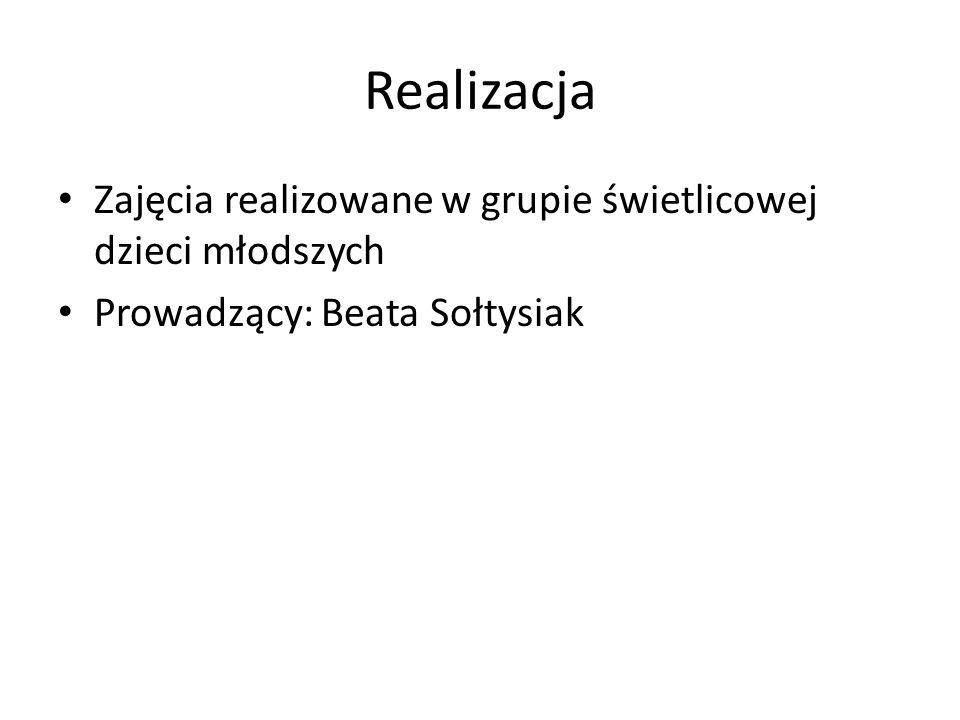 Realizacja Zajęcia realizowane w grupie świetlicowej dzieci młodszych Prowadzący: Beata Sołtysiak