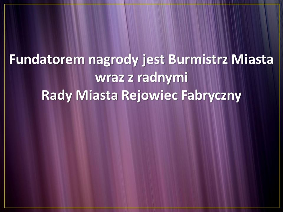 Fundatorem nagrody jest Burmistrz Miasta wraz z radnymi Rady Miasta Rejowiec Fabryczny