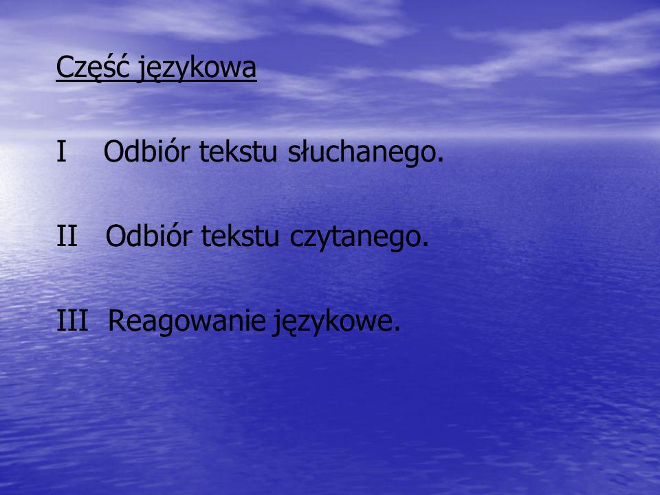Część językowa I Odbiór tekstu słuchanego. II Odbiór tekstu czytanego. III Reagowanie językowe.