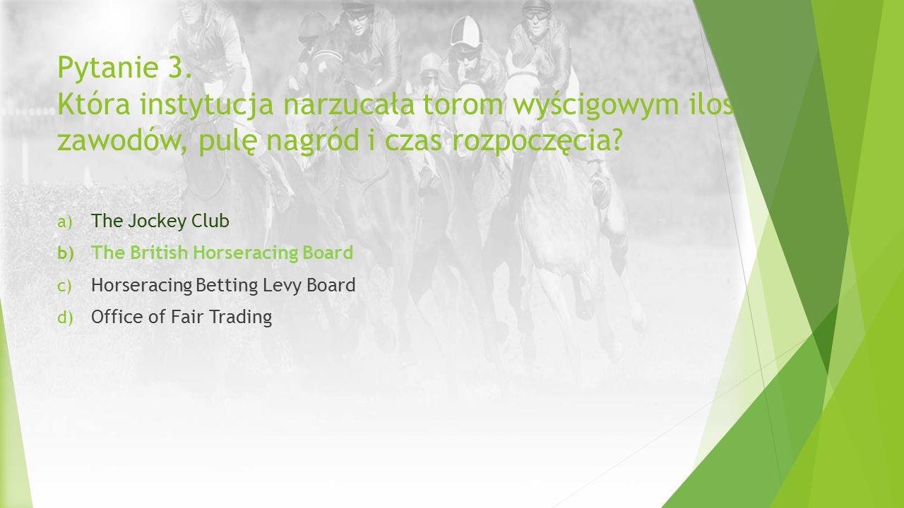 Pytanie 3. Która instytucja narzucała torom wyścigowym ilość zawodów, pulę nagród i czas rozpoczęcia? a) The Jockey Club b) The British Horseracing Bo