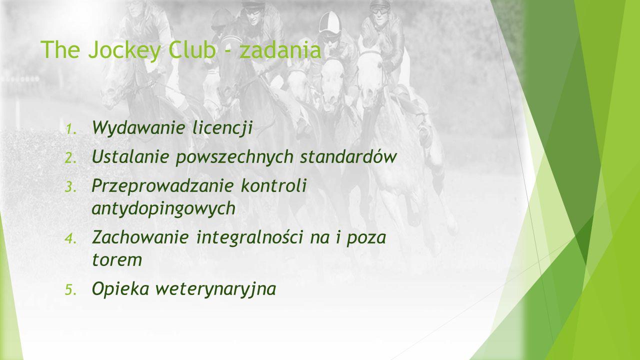 The Jockey Club - zadania 1. Wydawanie licencji 2. Ustalanie powszechnych standardów 3. Przeprowadzanie kontroli antydopingowych 4. Zachowanie integra