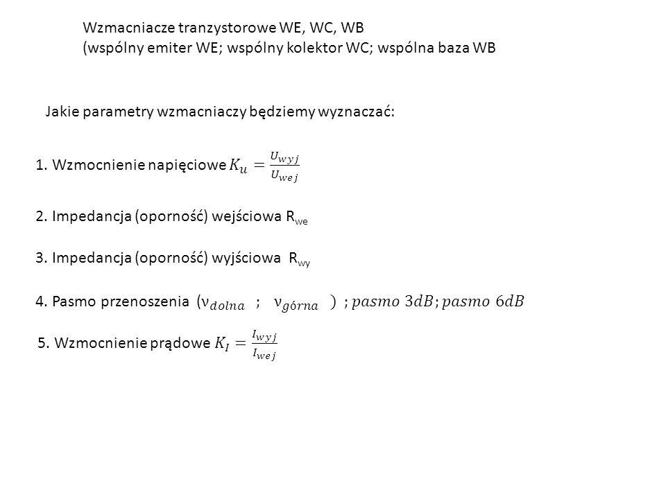 Wzmacniacze tranzystorowe WE, WC, WB (wspólny emiter WE; wspólny kolektor WC; wspólna baza WB Jakie parametry wzmacniaczy będziemy wyznaczać: 2.