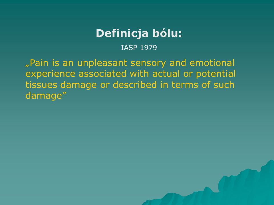"Definicja bólu: IASP 1979 ""Pain is an unpleasant sensory and emotional experience associated with actual or potential tissues damage or described in t"