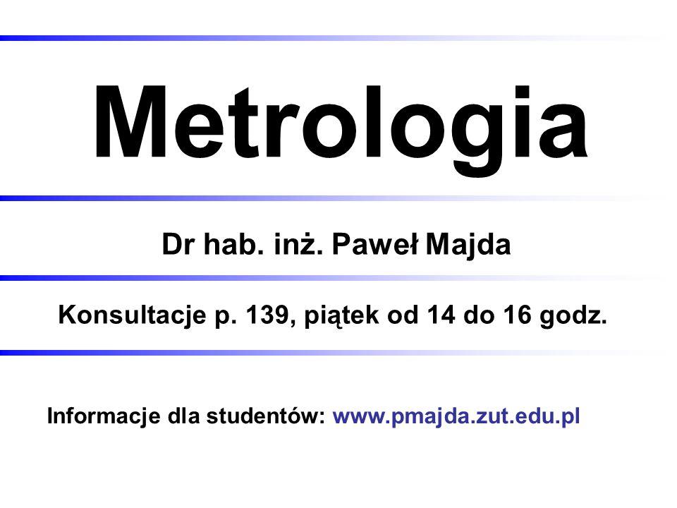 Metrologia Dr hab. inż. Paweł Majda Konsultacje p. 139, piątek od 14 do 16 godz. Informacje dla studentów: www.pmajda.zut.edu.pl
