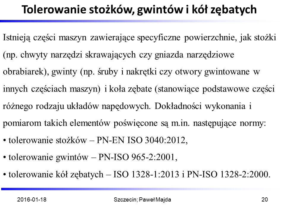 2016-01-18Szczecin; Paweł Majda20 Tolerowanie stożków, gwintów i kół zębatych Istnieją części maszyn zawierające specyficzne powierzchnie, jak stożki