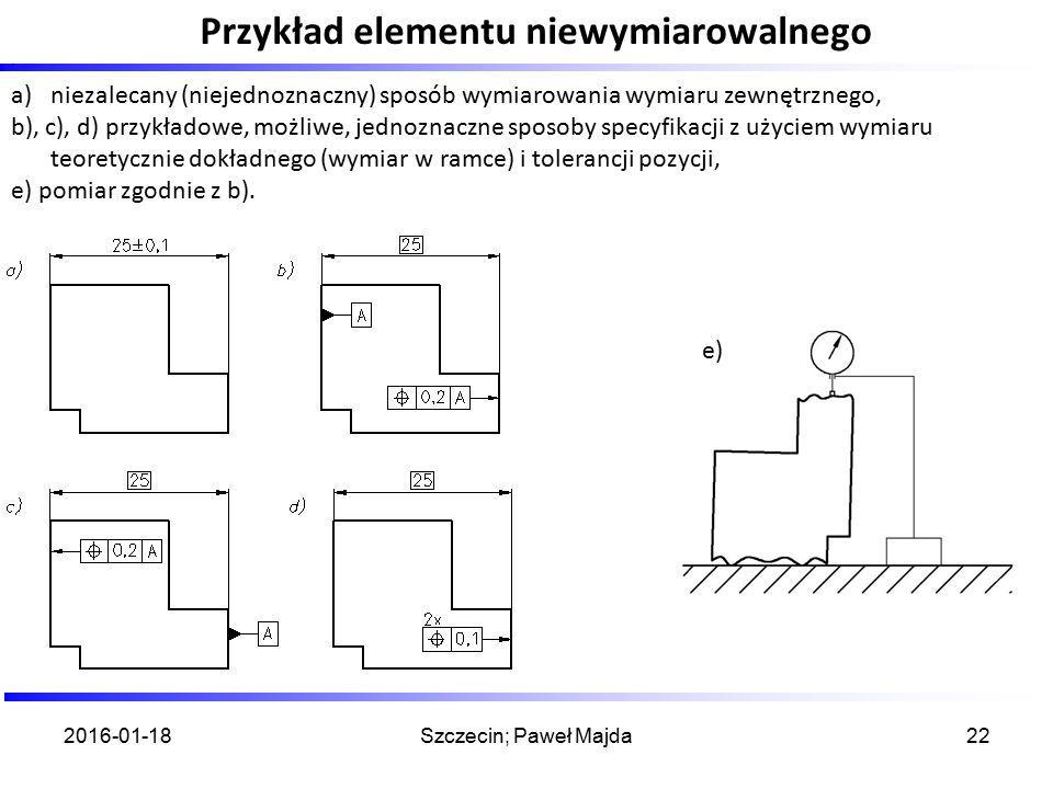 Przykład elementu niewymiarowalnego 2016-01-18Szczecin; Paweł Majda22. a)niezalecany (niejednoznaczny) sposób wymiarowania wymiaru zewnętrznego, b), c