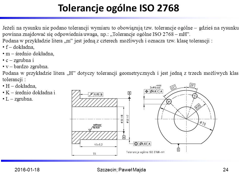 2016-01-18Szczecin; Paweł Majda24 Jeżeli na rysunku nie podano tolerancji wymiaru to obowiązują tzw. tolerancje ogólne – gdzieś na rysunku powinna zna