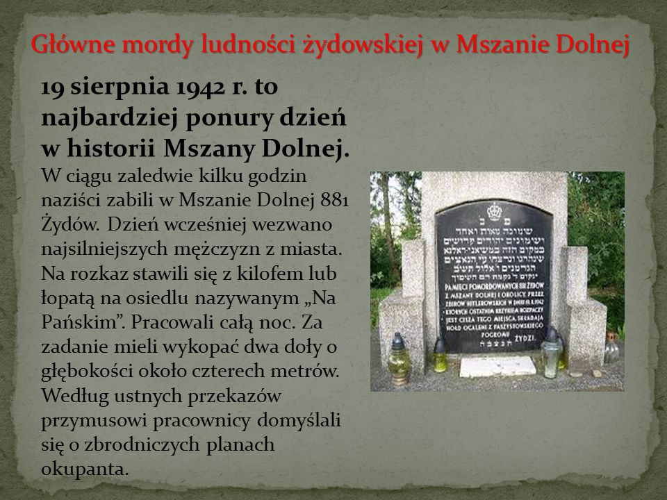 19 sierpnia 1942 r. to najbardziej ponury dzień w historii Mszany Dolnej. W ciągu zaledwie kilku godzin naziści zabili w Mszanie Dolnej 881 Żydów. Dzi