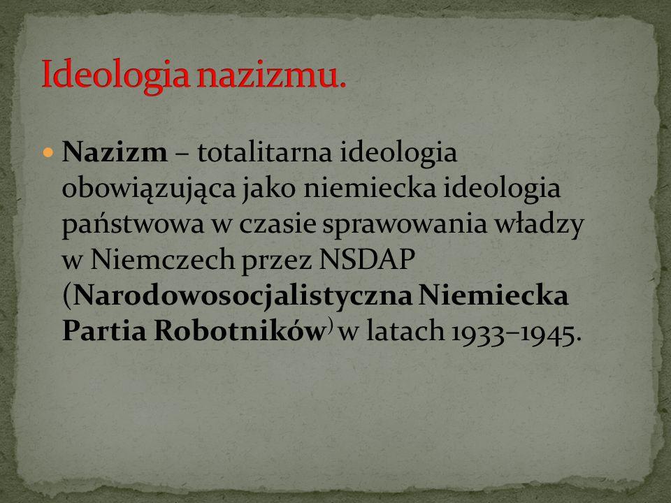 Nazizm – totalitarna ideologia obowiązująca jako niemiecka ideologia państwowa w czasie sprawowania władzy w Niemczech przez NSDAP (Narodowosocjalisty