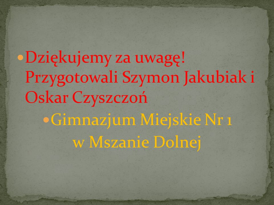 Dziękujemy za uwagę! Przygotowali Szymon Jakubiak i Oskar Czyszczoń Gimnazjum Miejskie Nr 1 w Mszanie Dolnej