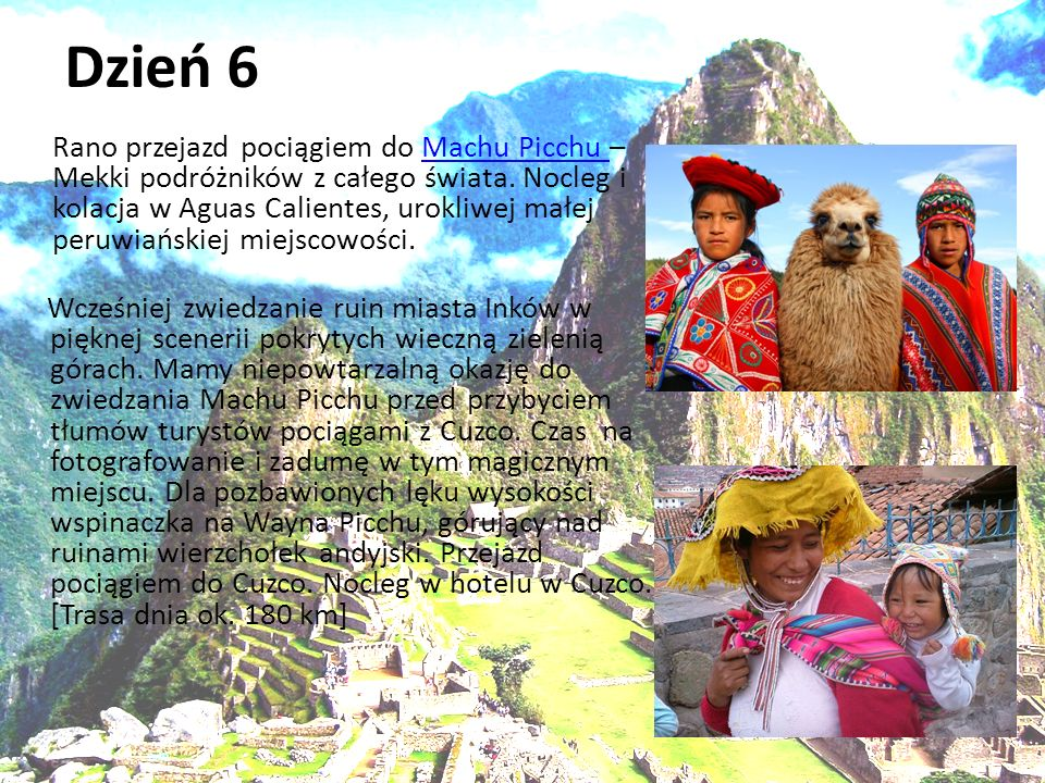 Dzień 6 Rano przejazd pociągiem do Machu Picchu – Mekki podróżników z całego świata. Nocleg i kolacja w Aguas Calientes, urokliwej małej peruwiańskiej