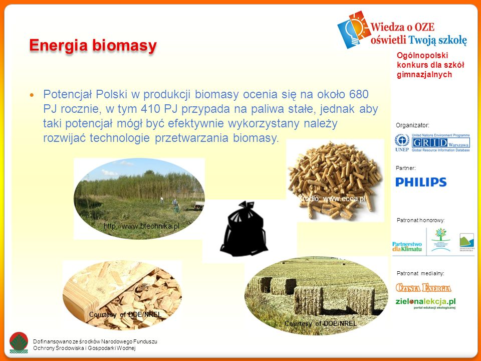 Partner: Organizator: Patronat medialny: Patronat honorowy: Dofinansowano ze środków Narodowego Funduszu Ochrony Środowiska i Gospodarki Wodnej Ogólnopolski konkurs dla szkół gimnazjalnych Energia biomasy Potencjał Polski w produkcji biomasy ocenia się na około 680 PJ rocznie, w tym 410 PJ przypada na paliwa stałe, jednak aby taki potencjał mógł być efektywnie wykorzystany należy rozwijać technologie przetwarzania biomasy.