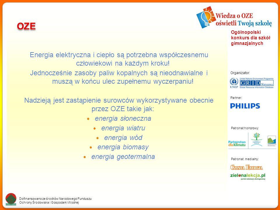 Partner: Organizator: Patronat medialny: Patronat honorowy: Dofinansowano ze środków Narodowego Funduszu Ochrony Środowiska i Gospodarki Wodnej Ogólnopolski konkurs dla szkół gimnazjalnych OZE Energia elektryczna i ciepło są potrzebna współczesnemu człowiekowi na każdym kroku.