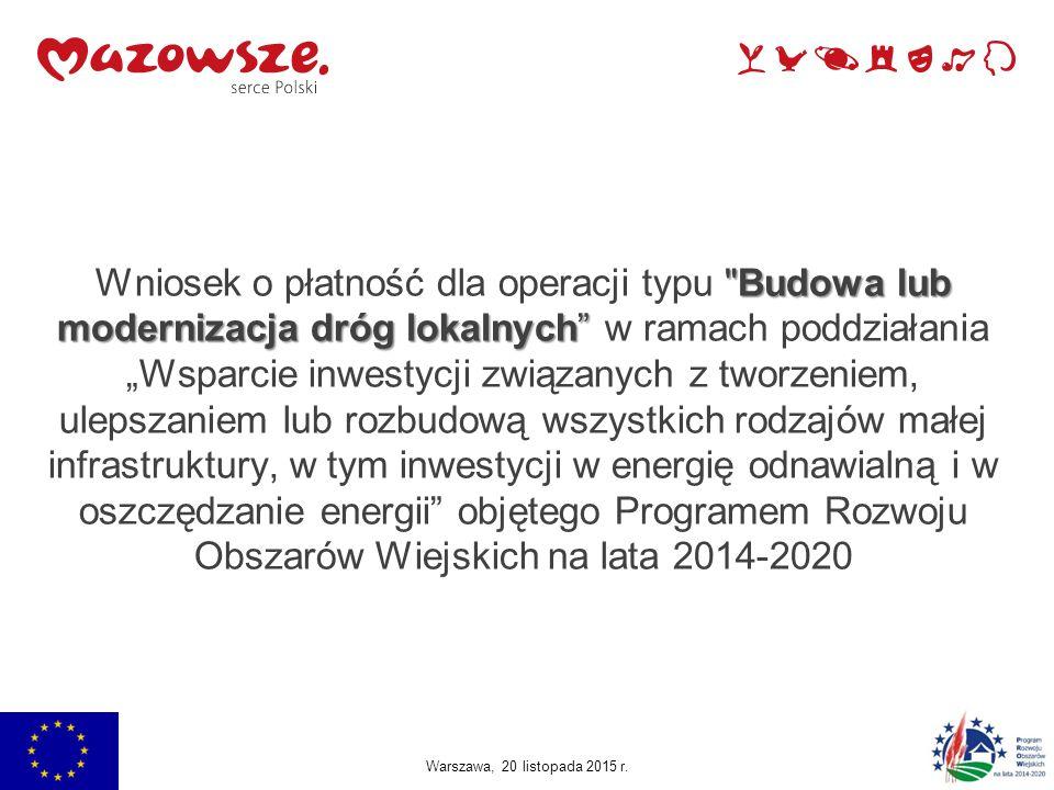 """Budowa lub modernizacja dróg lokalnych Wniosek o płatność dla operacji typu Budowa lub modernizacja dróg lokalnych w ramach poddziałania """"Wsparcie inwestycji związanych z tworzeniem, ulepszaniem lub rozbudową wszystkich rodzajów małej infrastruktury, w tym inwestycji w energię odnawialną i w oszczędzanie energii objętego Programem Rozwoju Obszarów Wiejskich na lata 2014-2020 Warszawa, 20 listopada 2015 r."""