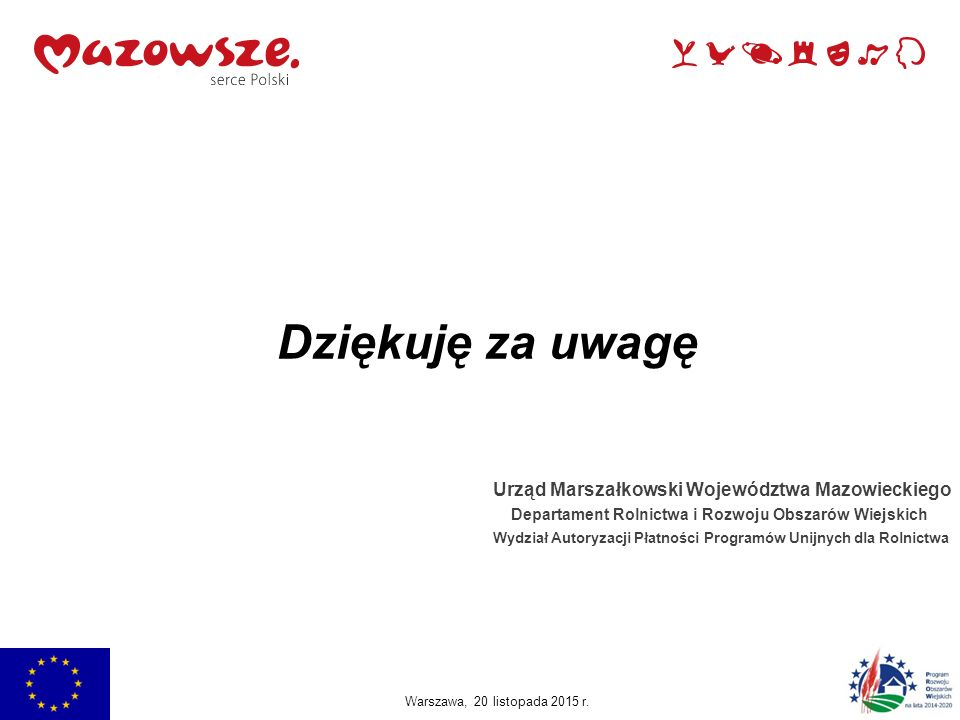 Dziękuję za uwagę Urząd Marszałkowski Województwa Mazowieckiego Departament Rolnictwa i Rozwoju Obszarów Wiejskich Wydział Autoryzacji Płatności Progr