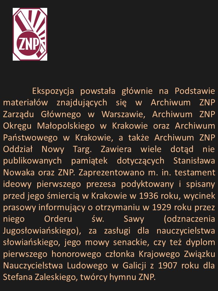 Ekspozycja powstała głównie na Podstawie materiałów znajdujących się w Archiwum ZNP Zarządu Głównego w Warszawie, Archiwum ZNP Okręgu Małopolskiego w Krakowie oraz Archiwum Państwowego w Krakowie, a także Archiwum ZNP Oddział Nowy Targ.
