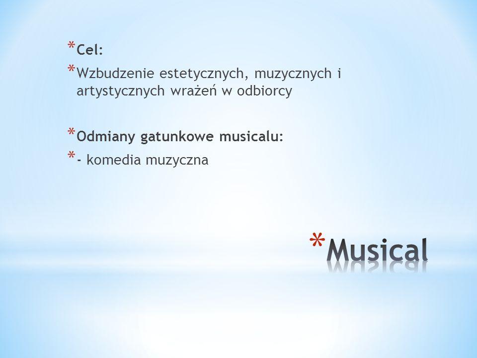 * Cel: * Wzbudzenie estetycznych, muzycznych i artystycznych wrażeń w odbiorcy * Odmiany gatunkowe musicalu: * - komedia muzyczna