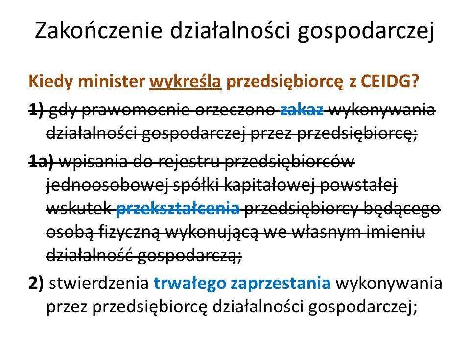 Zakończenie działalności gospodarczej Kiedy minister wykreśla przedsiębiorcę z CEIDG? 1) gdy prawomocnie orzeczono zakaz wykonywania działalności gosp