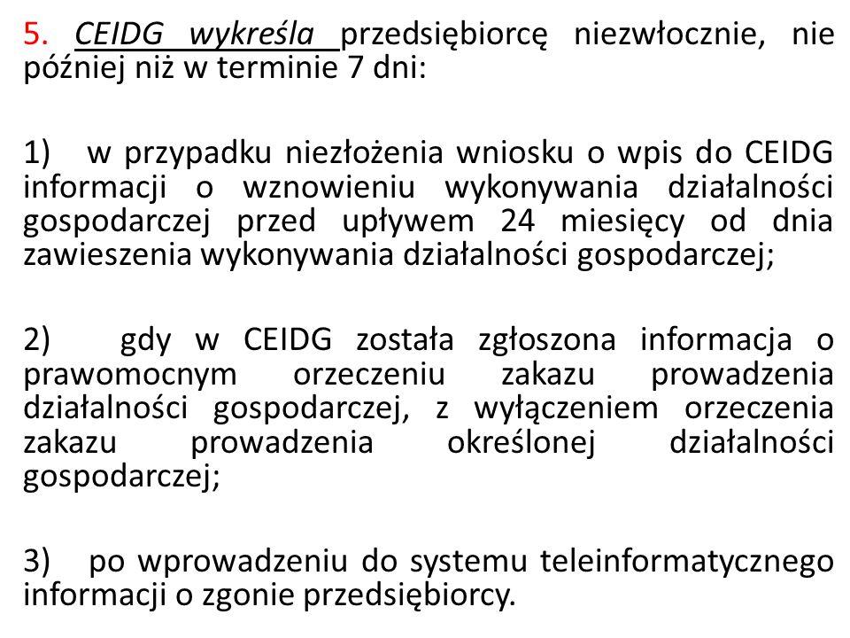5. CEIDG wykreśla przedsiębiorcę niezwłocznie, nie później niż w terminie 7 dni: 1) w przypadku niezłożenia wniosku o wpis do CEIDG informacji o wznow