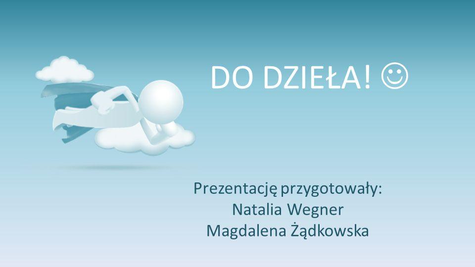 DO DZIEŁA! Prezentację przygotowały: Natalia Wegner Magdalena Żądkowska