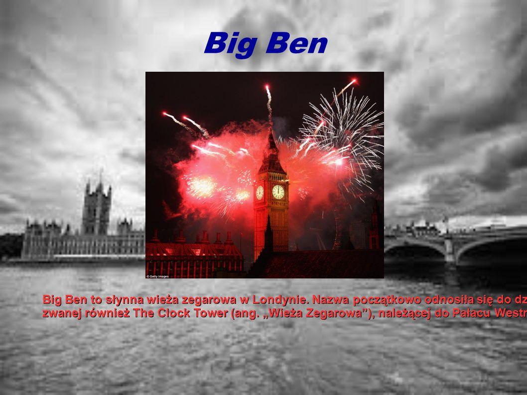 Big Ben Big Ben to słynna wieża zegarowa w Londynie. Nazwa początkowo odnosiła się do dzwonu ze St. Stephen's Tower (z ang. Wieża św. Szczepana), zwan