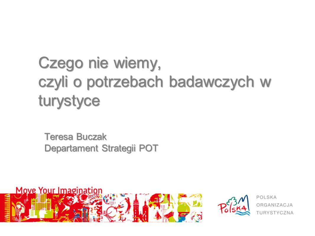 Teresa Buczak Departament Strategii POT Czego nie wiemy, czyli o potrzebach badawczych w turystyce