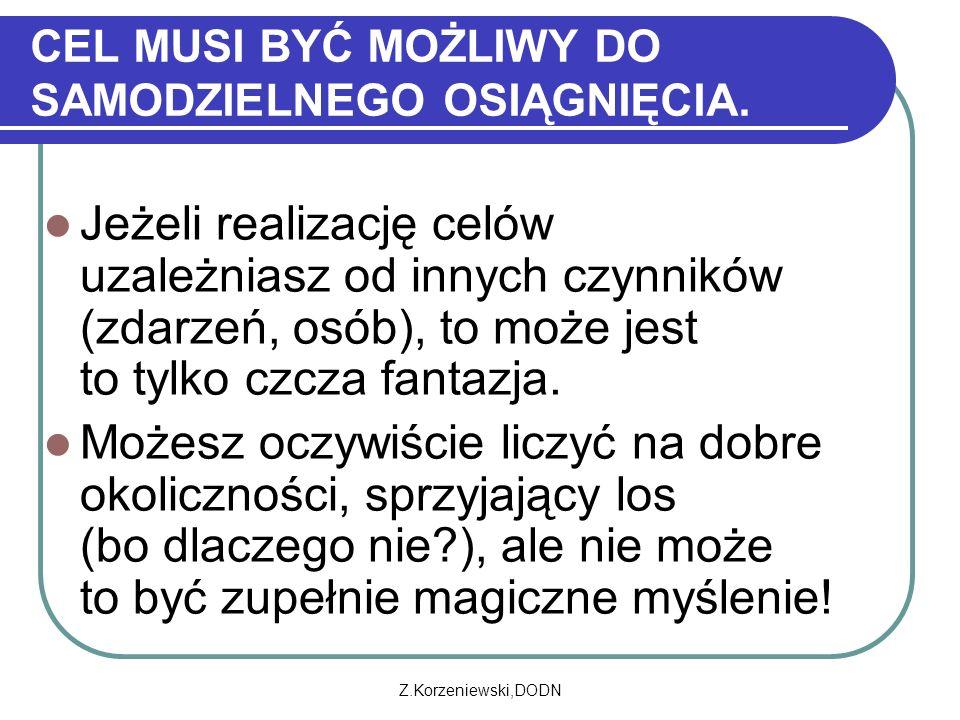 Z.Korzeniewski,DODN CEL MUSI BYĆ MOŻLIWY DO SAMODZIELNEGO OSIĄGNIĘCIA. Jeżeli realizację celów uzależniasz od innych czynników (zdarzeń, osób), to moż