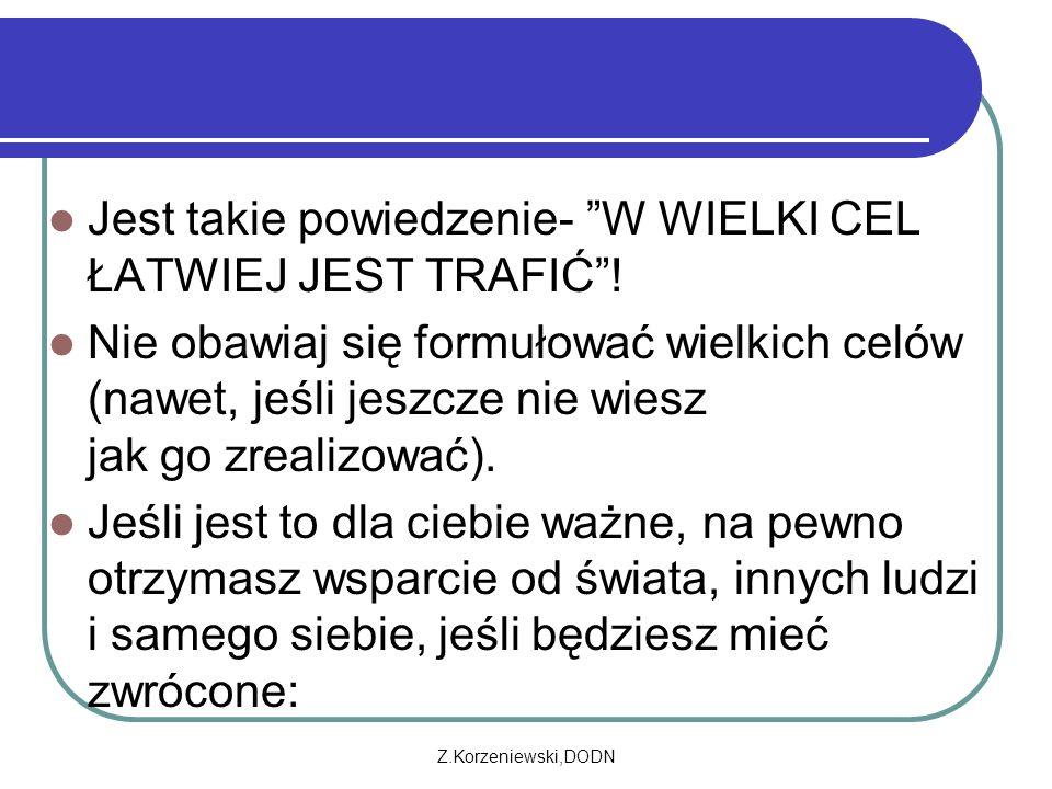 """Z.Korzeniewski,DODN Jest takie powiedzenie- """"W WIELKI CEL ŁATWIEJ JEST TRAFIĆ""""! Nie obawiaj się formułować wielkich celów (nawet, jeśli jeszcze nie wi"""
