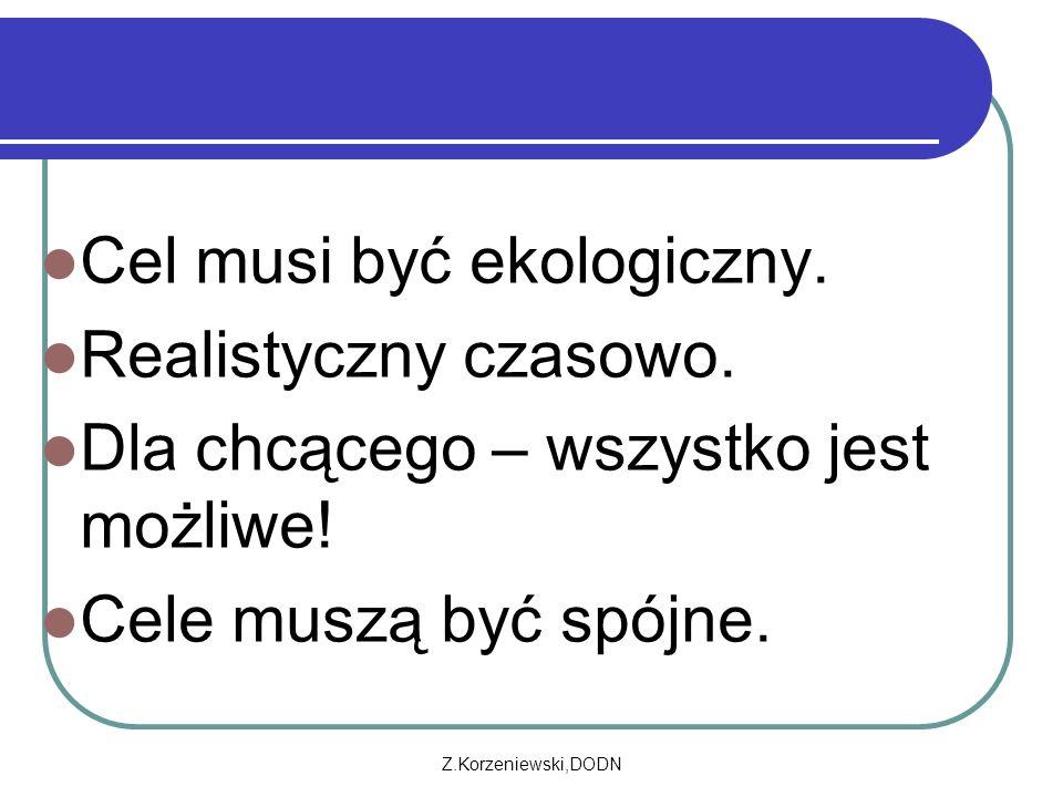 Z.Korzeniewski,DODN Cel musi być ekologiczny. Realistyczny czasowo. Dla chcącego – wszystko jest możliwe! Cele muszą być spójne.